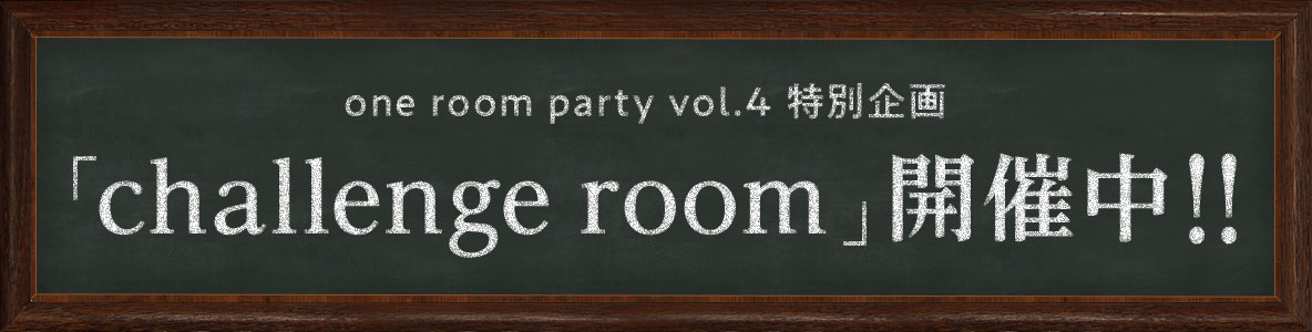 one room party vol.4 特別企画「challenge room」開催中!!
